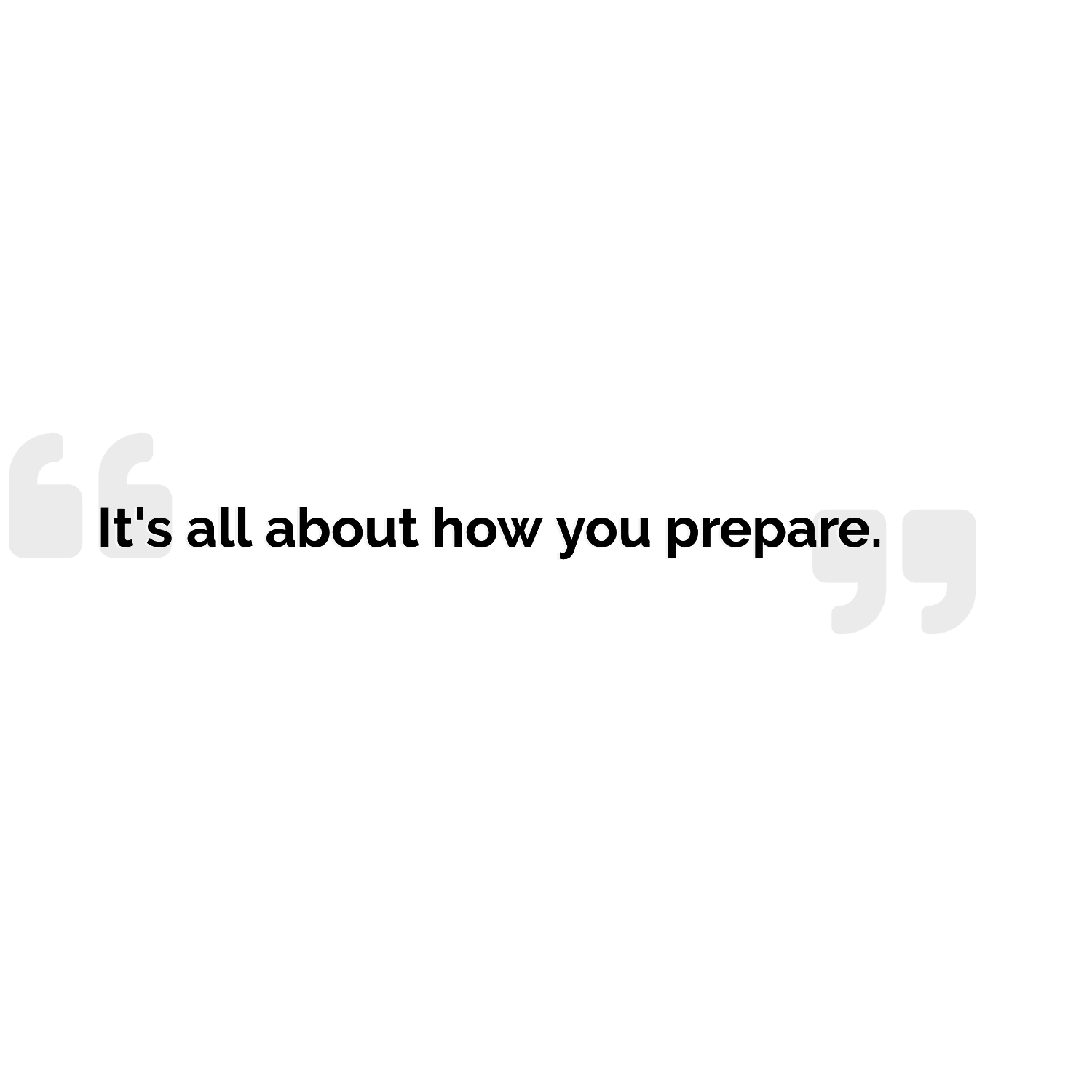 quote - it's all about how you prepare